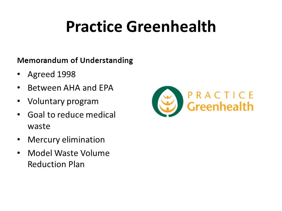 Practice Greenhealth Memorandum of Understanding Agreed 1998 Between AHA and EPA Voluntary program Goal to reduce medical waste Mercury elimination Mo