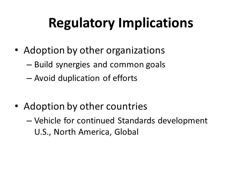 Regulatory Implications Adoption by other organizations – Build synergies and common goals – Avoid duplication of efforts Adoption by other countries