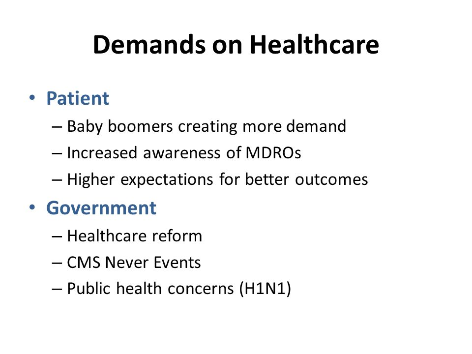Demands on Healthcare Patient – Baby boomers creating more demand – Increased awareness of MDROs – Higher expectations for better outcomes Government