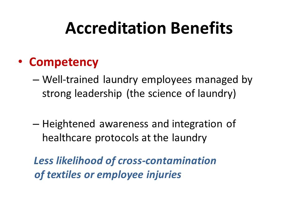 Accreditation Benefits Competency – Well-trained laundry employees managed by strong leadership (the science of laundry) – Heightened awareness and in
