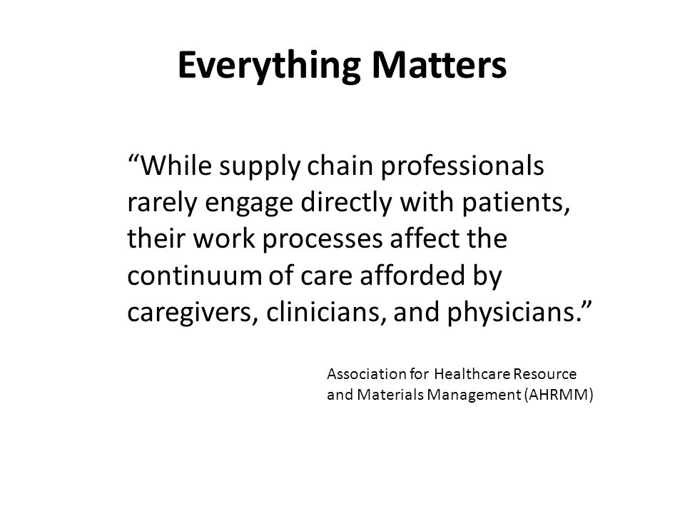 "Everything Matters ""While supply chain professionals rarely engage directly with patients, their work processes affect the continuum of care afforded"