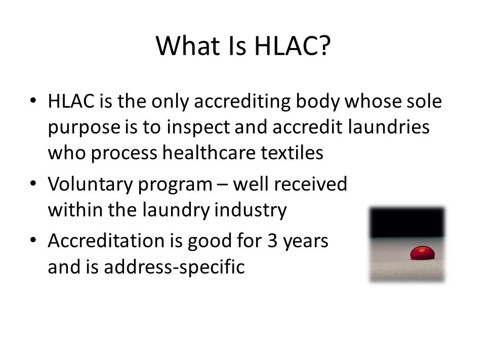 What Is HLAC? HLAC is the only accrediting body whose sole purpose is to inspect and accredit laundries who process healthcare textiles Voluntary prog