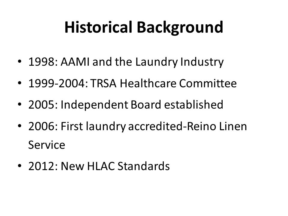 Historical Background 1998: AAMI and the Laundry Industry 1999-2004: TRSA Healthcare Committee 2005: Independent Board established 2006: First laundry