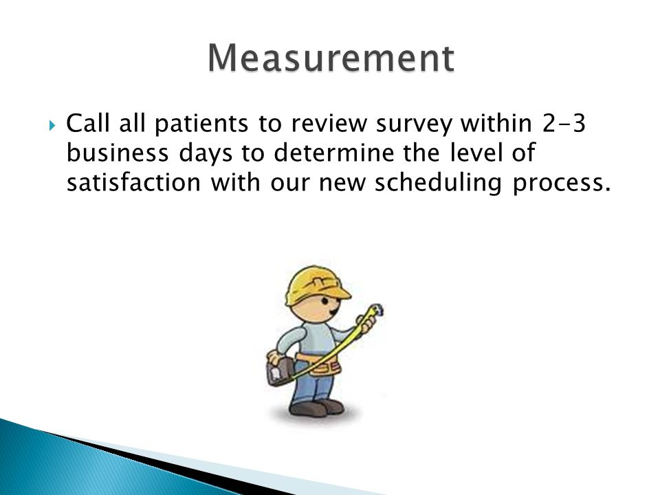  Call all patients to review survey within 2-3 business days to determine the level of satisfaction with our new scheduling process.