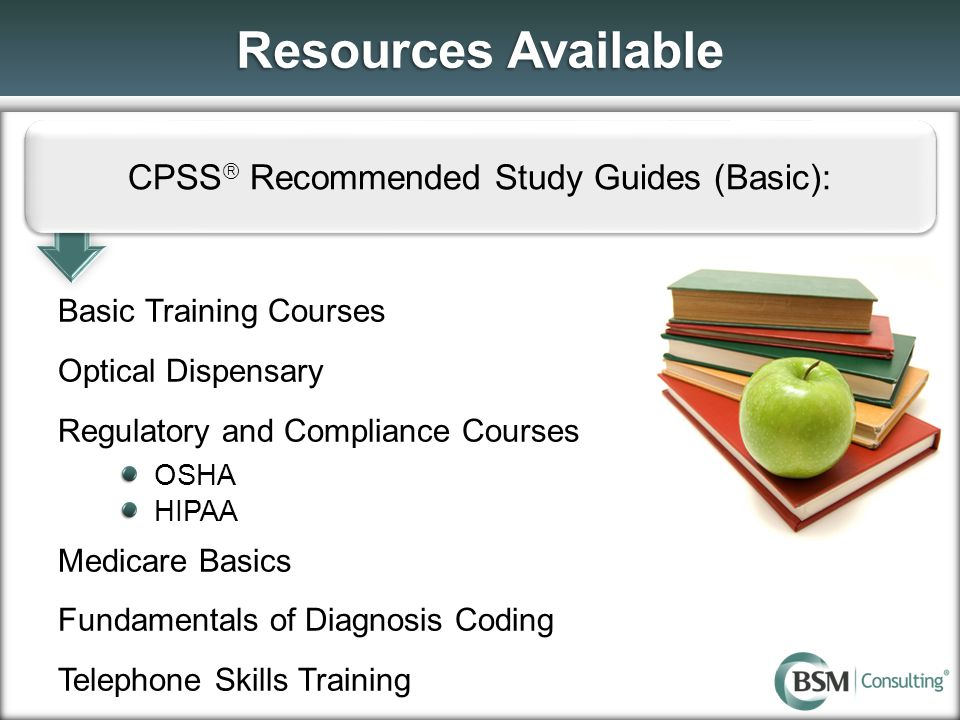 Resources Available CPSS  Recommended Study Guides (Basic): Basic Training Courses Optical Dispensary Regulatory and Compliance Courses OSHA HIPAA Me