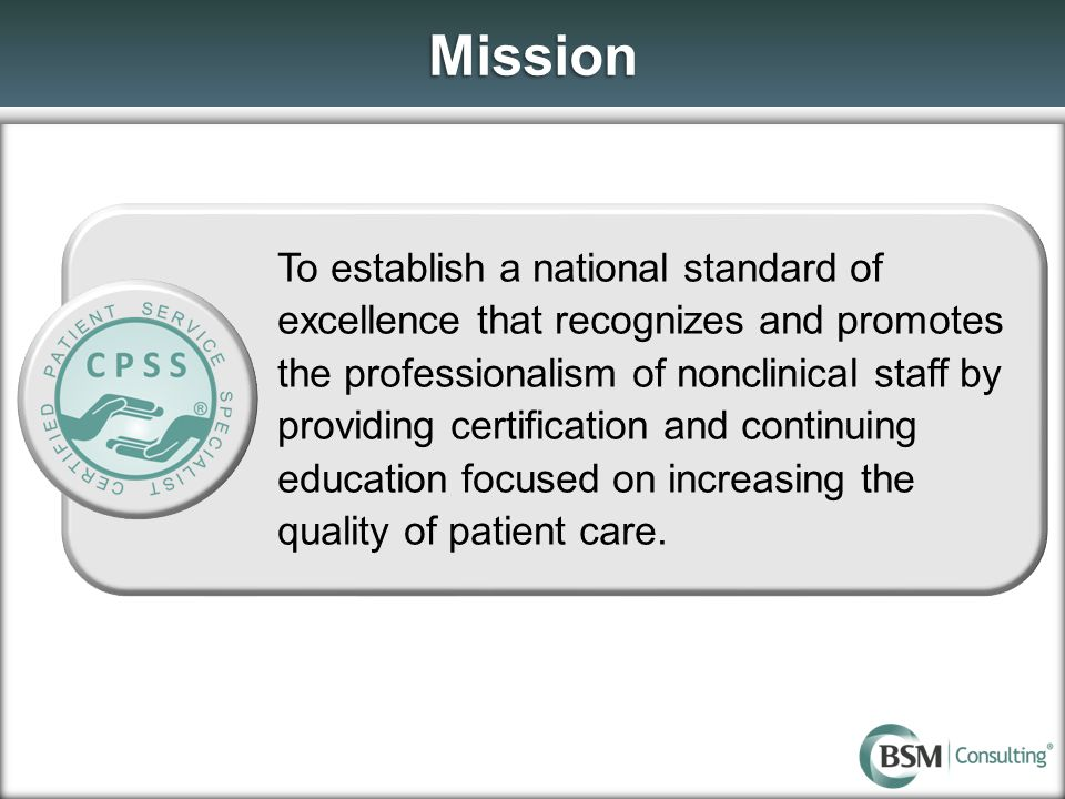 Mission To establish a national standard of excellence that recognizes and promotes the professionalism of nonclinical staff by providing certification and continuing education focused on increasing the quality of patient care.