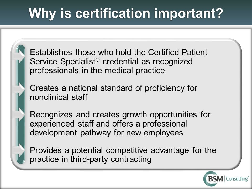Why is certification important? Establishes those who hold the Certified Patient Service Specialist ® credential as recognized professionals in the me