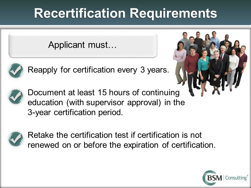 Recertification Requirements Applicant must… Reapply for certification every 3 years. Document at least 15 hours of continuing education (with supervi
