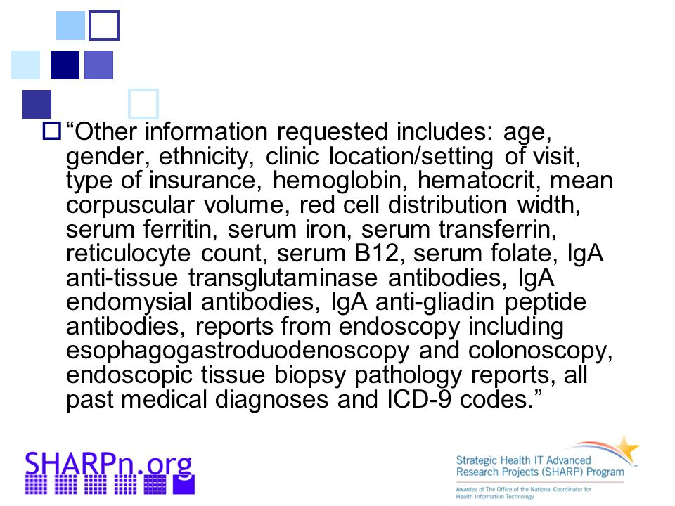  Other information requested includes: age, gender, ethnicity, clinic location/setting of visit, type of insurance, hemoglobin, hematocrit, mean corpuscular volume, red cell distribution width, serum ferritin, serum iron, serum transferrin, reticulocyte count, serum B12, serum folate, IgA anti-tissue transglutaminase antibodies, IgA endomysial antibodies, IgA anti-gliadin peptide antibodies, reports from endoscopy including esophagogastroduodenoscopy and colonoscopy, endoscopic tissue biopsy pathology reports, all past medical diagnoses and ICD-9 codes.