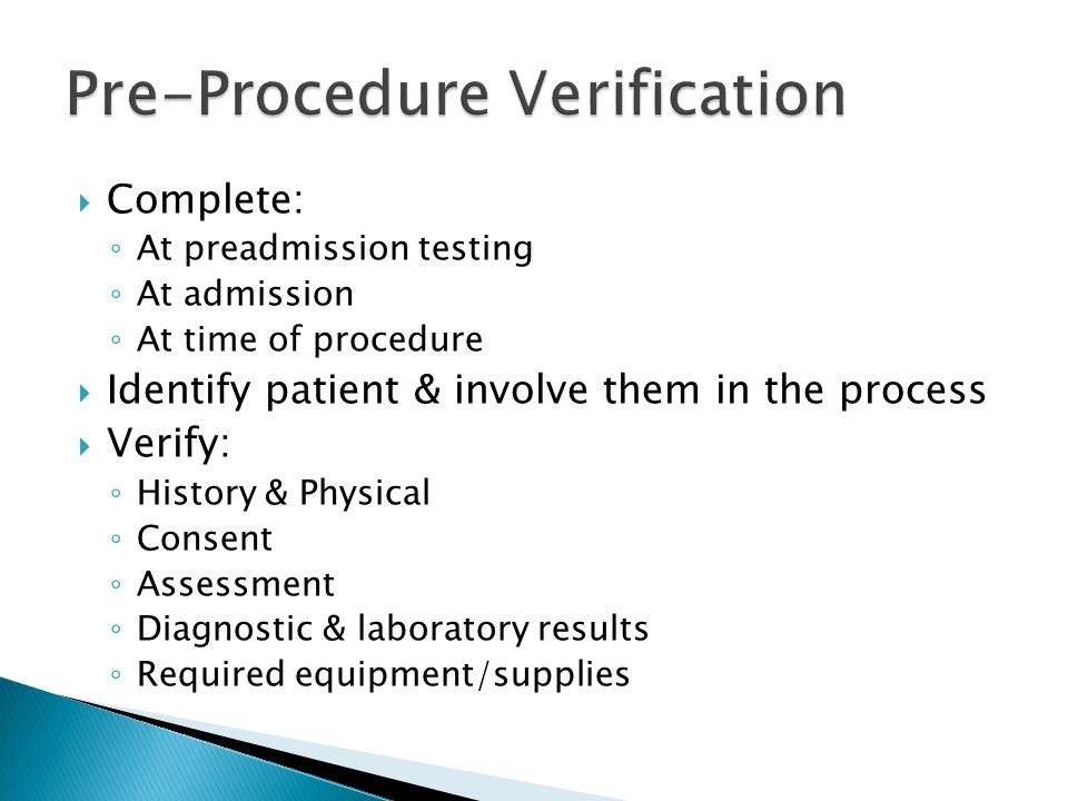  Complete: ◦ At preadmission testing ◦ At admission ◦ At time of procedure  Identify patient & involve them in the process  Verify: ◦ History & Physical ◦ Consent ◦ Assessment ◦ Diagnostic & laboratory results ◦ Required equipment/supplies