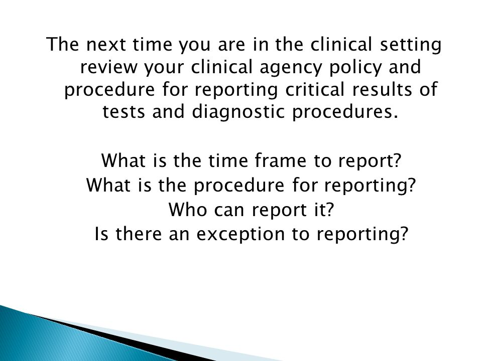 The next time you are in the clinical setting review your clinical agency policy and procedure for reporting critical results of tests and diagnostic procedures.