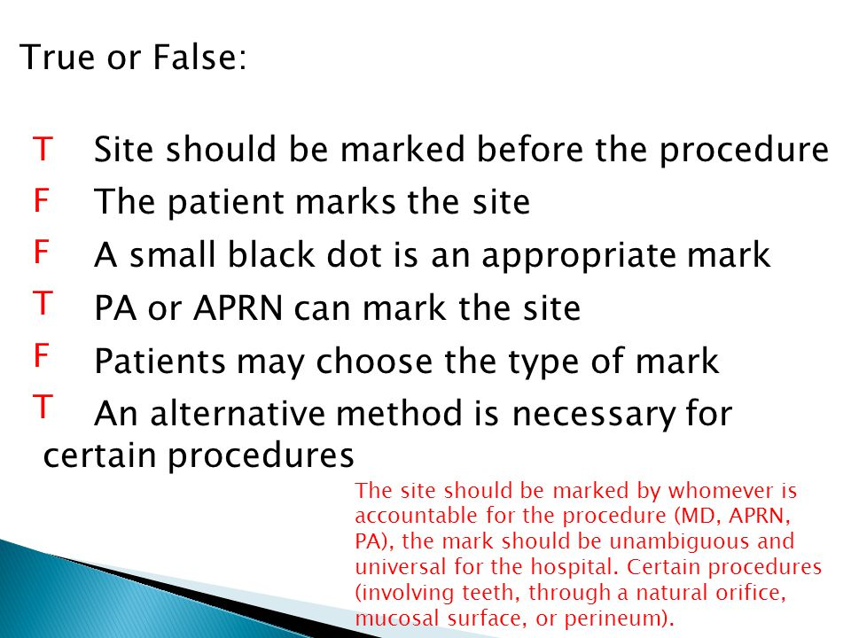 True or False: Site should be marked before the procedure The patient marks the site A small black dot is an appropriate mark PA or APRN can mark the site Patients may choose the type of mark An alternative method is necessary for certain procedures T F T F T The site should be marked by whomever is accountable for the procedure (MD, APRN, PA), the mark should be unambiguous and universal for the hospital.