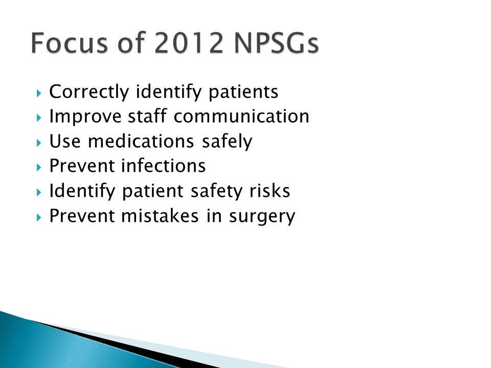  Correctly identify patients  Improve staff communication  Use medications safely  Prevent infections  Identify patient safety risks  Prevent mistakes in surgery