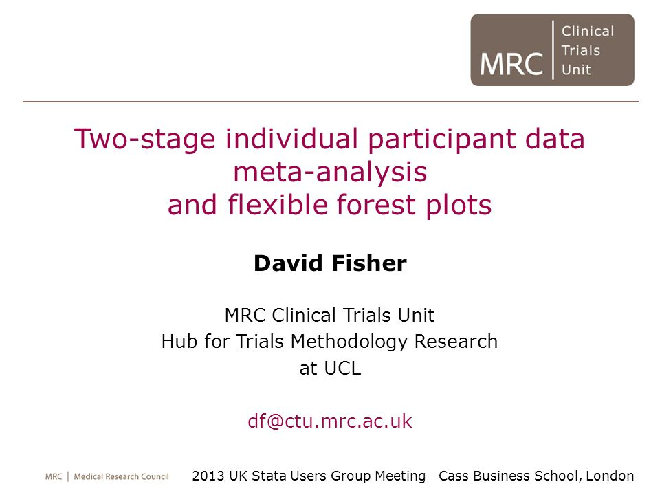Two-stage individual participant data meta-analysis and flexible forest plots David Fisher MRC Clinical Trials Unit Hub for Trials Methodology Research at UCL df@ctu.mrc.ac.uk 2013 UK Stata Users Group Meeting Cass Business School, London
