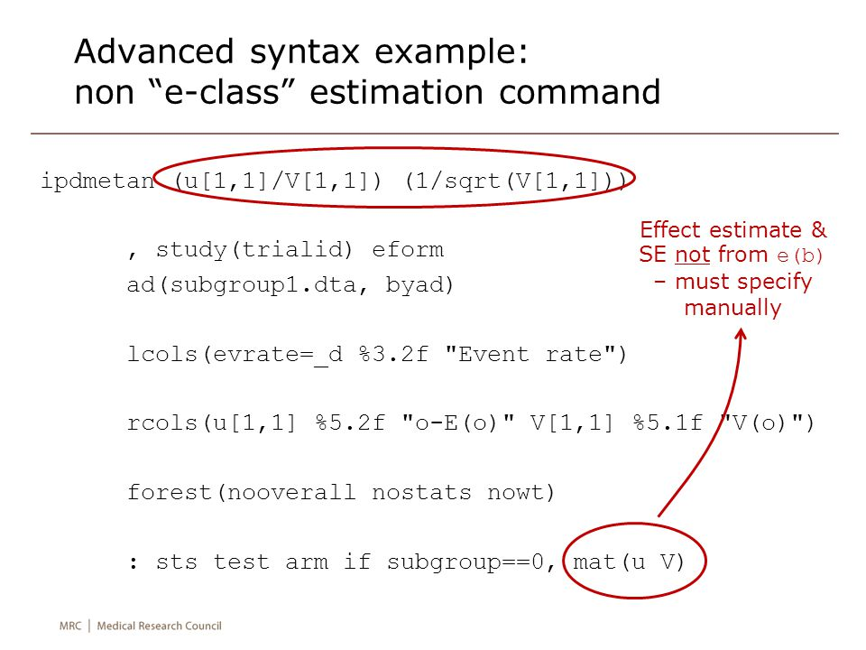 Advanced syntax example: non e-class estimation command ipdmetan (u[1,1]/V[1,1]) (1/sqrt(V[1,1])), study(trialid) eform ad(subgroup1.dta, byad) lcols(evrate=_d %3.2f Event rate ) rcols(u[1,1] %5.2f o-E(o) V[1,1] %5.1f V(o) ) forest(nooverall nostats nowt) : sts test arm if subgroup==0, mat(u V) Effect estimate & SE not from e(b) – must specify manually