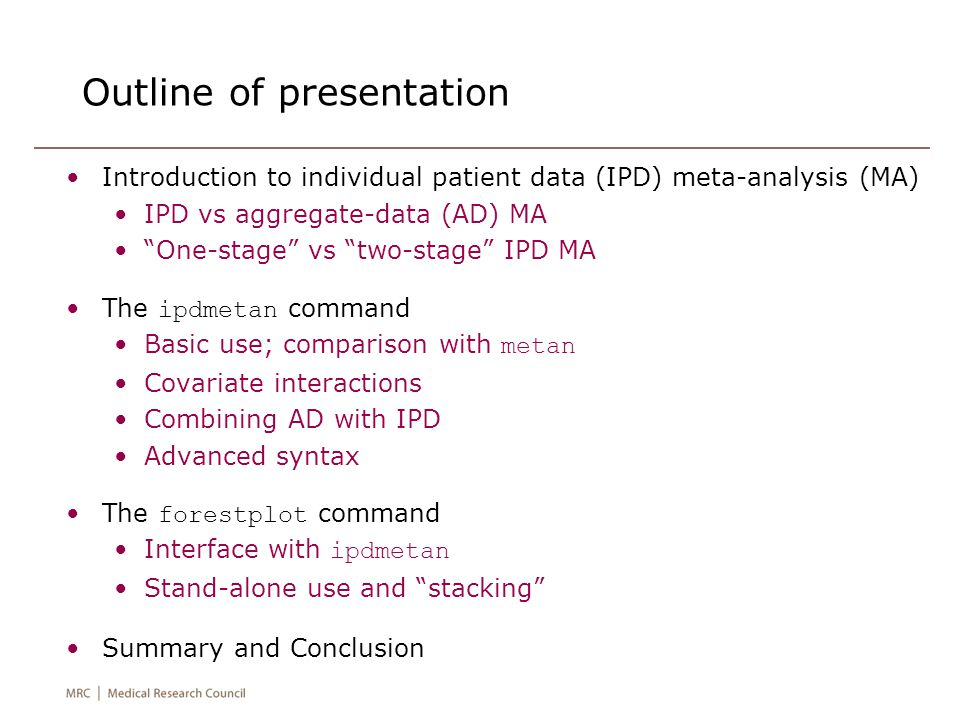 Outline of presentation Introduction to individual patient data (IPD) meta-analysis (MA) IPD vs aggregate-data (AD) MA One-stage vs two-stage IPD MA The ipdmetan command Basic use; comparison with metan Covariate interactions Combining AD with IPD Advanced syntax The forestplot command Interface with ipdmetan Stand-alone use and stacking Summary and Conclusion
