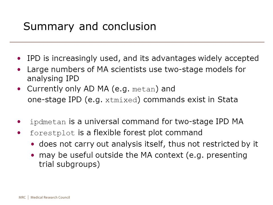 Summary and conclusion IPD is increasingly used, and its advantages widely accepted Large numbers of MA scientists use two-stage models for analysing IPD Currently only AD MA (e.g.