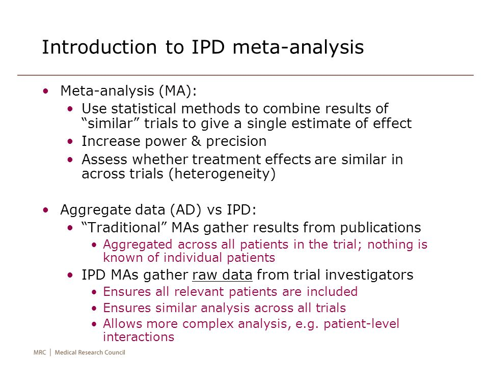Introduction to IPD meta-analysis Meta-analysis (MA): Use statistical methods to combine results of similar trials to give a single estimate of effect Increase power & precision Assess whether treatment effects are similar in across trials (heterogeneity) Aggregate data (AD) vs IPD: Traditional MAs gather results from publications Aggregated across all patients in the trial; nothing is known of individual patients IPD MAs gather raw data from trial investigators Ensures all relevant patients are included Ensures similar analysis across all trials Allows more complex analysis, e.g.