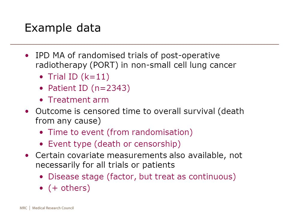 Example data IPD MA of randomised trials of post-operative radiotherapy (PORT) in non-small cell lung cancer Trial ID (k=11) Patient ID (n=2343) Treatment arm Outcome is censored time to overall survival (death from any cause) Time to event (from randomisation) Event type (death or censorship) Certain covariate measurements also available, not necessarily for all trials or patients Disease stage (factor, but treat as continuous) (+ others)
