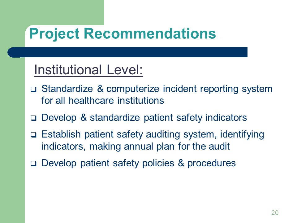 20 Project Recommendations 1 Institutional Level:  Standardize & computerize incident reporting system for all healthcare institutions  Develop & st