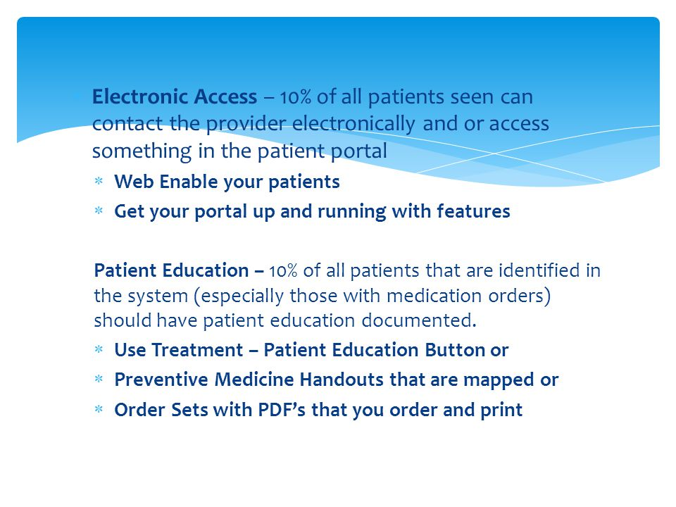  Electronic Access – 10% of all patients seen can contact the provider electronically and or access something in the patient portal  Web Enable your patients  Get your portal up and running with features Patient Education – 10% of all patients that are identified in the system (especially those with medication orders) should have patient education documented.