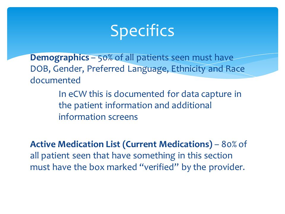 Demographics – 50% of all patients seen must have DOB, Gender, Preferred Language, Ethnicity and Race documented In eCW this is documented for data capture in the patient information and additional information screens Active Medication List (Current Medications) – 80% of all patient seen that have something in this section must have the box marked verified by the provider.