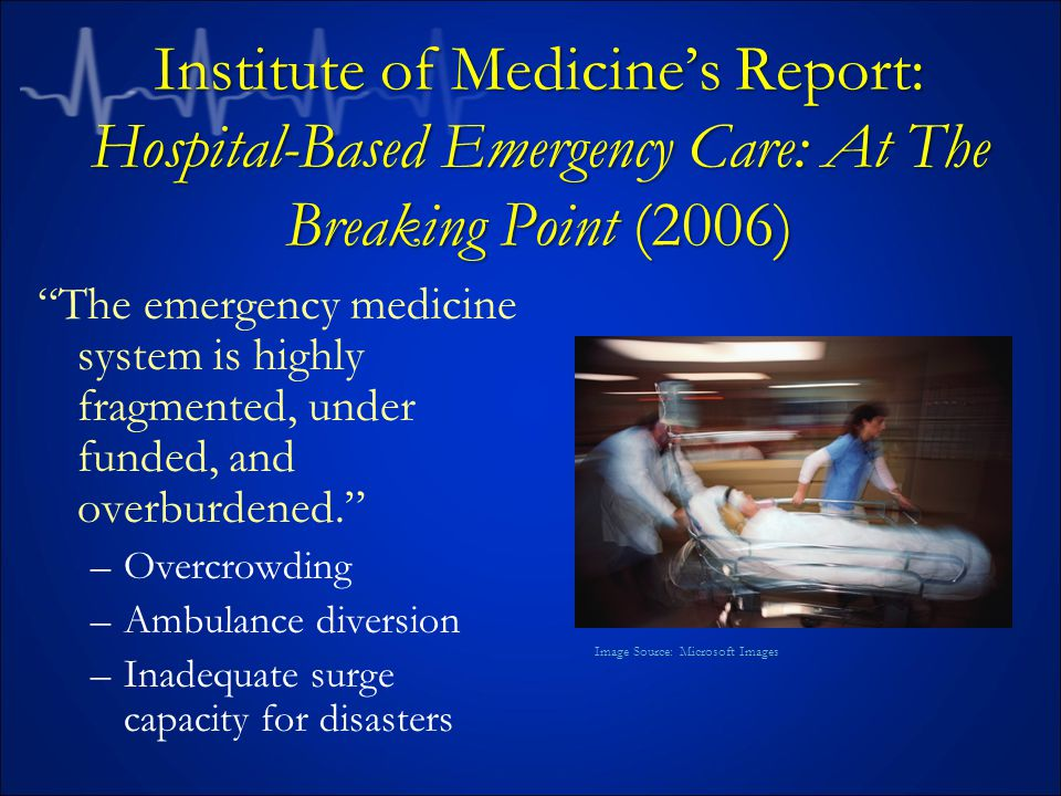 Institute of Medicine's Report: Hospital-Based Emergency Care: At The Breaking Point (2006) The emergency medicine system is highly fragmented, under funded, and overburdened. –Overcrowding –Ambulance diversion –Inadequate surge capacity for disasters Image Source: Microsoft Images