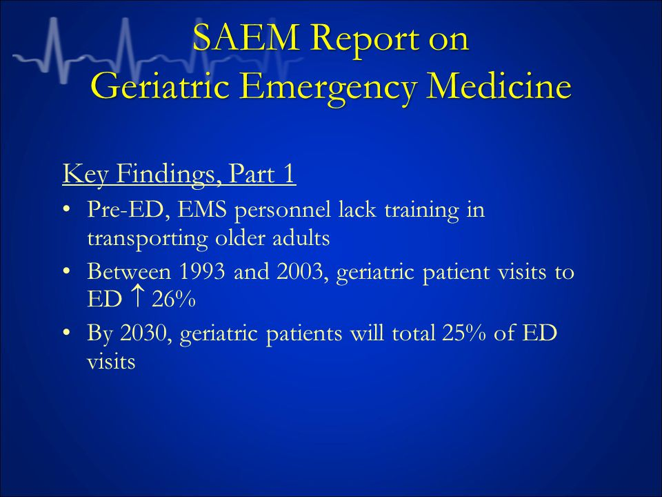 SAEM Report on Geriatric Emergency Medicine Key Findings, Part 1 Pre-ED, EMS personnel lack training in transporting older adults Between 1993 and 2003, geriatric patient visits to ED  26% By 2030, geriatric patients will total 25% of ED visits