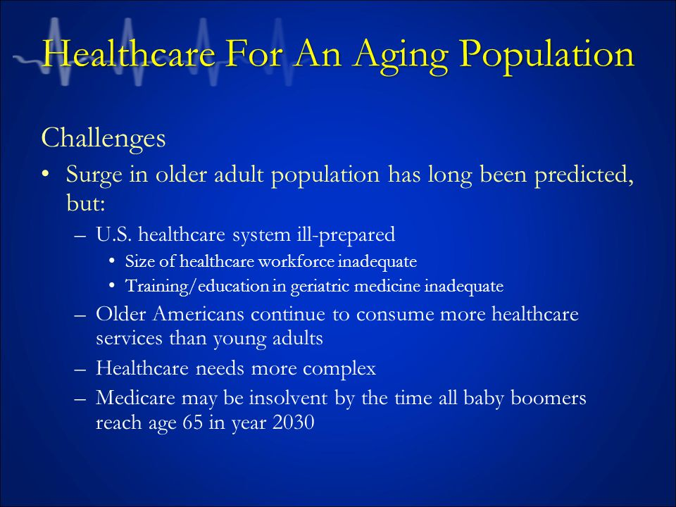 Healthcare For An Aging Population Challenges Surge in older adult population has long been predicted, but: –U.S.
