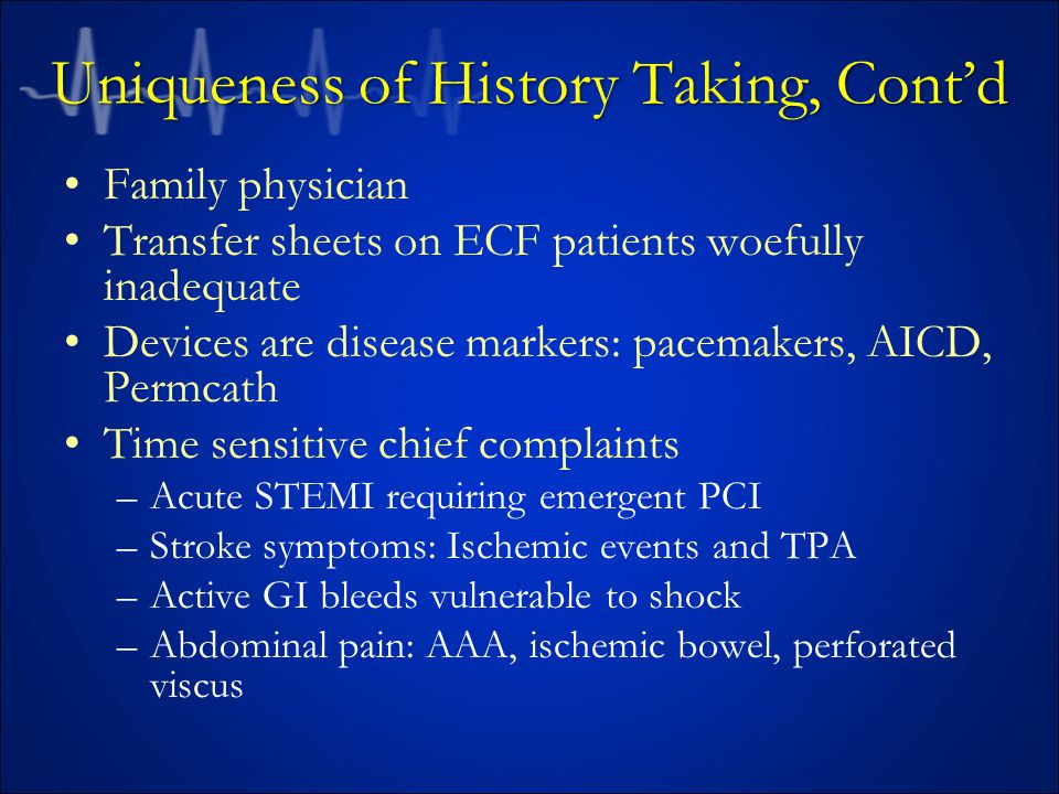 Uniqueness of History Taking, Cont'd Family physician Transfer sheets on ECF patients woefully inadequate Devices are disease markers: pacemakers, AICD, Permcath Time sensitive chief complaints –Acute STEMI requiring emergent PCI –Stroke symptoms: Ischemic events and TPA –Active GI bleeds vulnerable to shock –Abdominal pain: AAA, ischemic bowel, perforated viscus