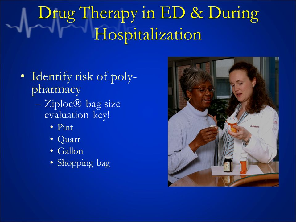 Drug Therapy in ED & During Hospitalization Identify risk of poly- pharmacy –Ziploc  bag size evaluation key.