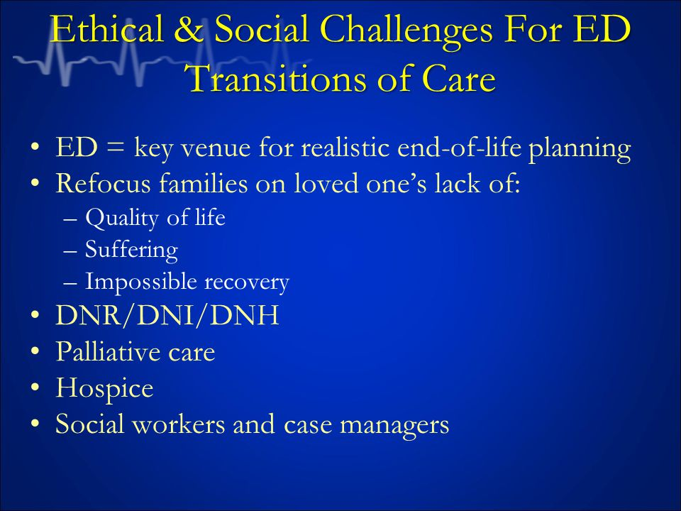 Ethical & Social Challenges For ED Transitions of Care ED = key venue for realistic end-of-life planning Refocus families on loved one's lack of: –Quality of life –Suffering –Impossible recovery DNR/DNI/DNH Palliative care Hospice Social workers and case managers