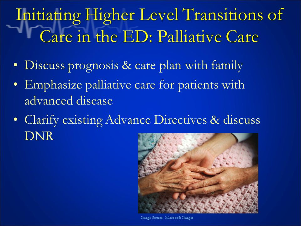 Initiating Higher Level Transitions of Care in the ED: Palliative Care Discuss prognosis & care plan with family Emphasize palliative care for patients with advanced disease Clarify existing Advance Directives & discuss DNR Image Source: Microsoft Images