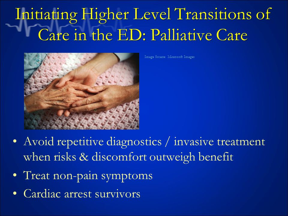 Initiating Higher Level Transitions of Care in the ED: Palliative Care Avoid repetitive diagnostics / invasive treatment when risks & discomfort outweigh benefit Treat non-pain symptoms Cardiac arrest survivors Image Source: Microsoft Images