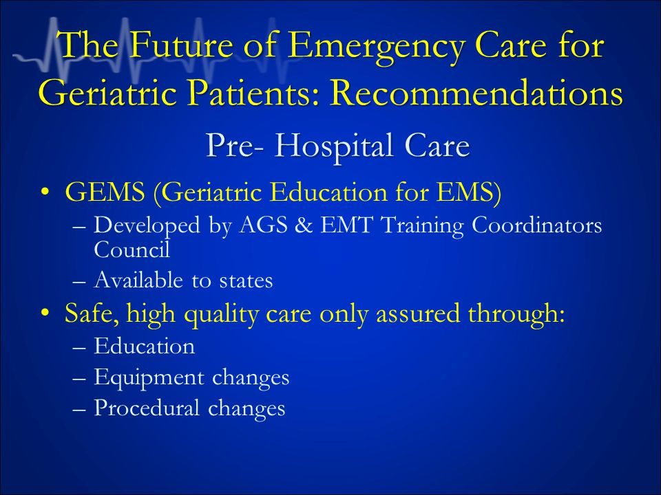 The Future of Emergency Care for Geriatric Patients: Recommendations GEMS (Geriatric Education for EMS) –Developed by AGS & EMT Training Coordinators Council –Available to states Safe, high quality care only assured through: –Education –Equipment changes –Procedural changes Pre- Hospital Care