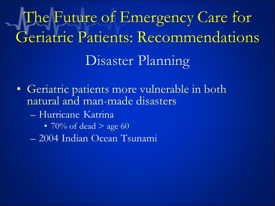 Geriatric patients more vulnerable in both natural and man-made disasters –Hurricane Katrina 70% of dead > age 60 –2004 Indian Ocean Tsunami The Future of Emergency Care for Geriatric Patients: Recommendations Disaster Planning