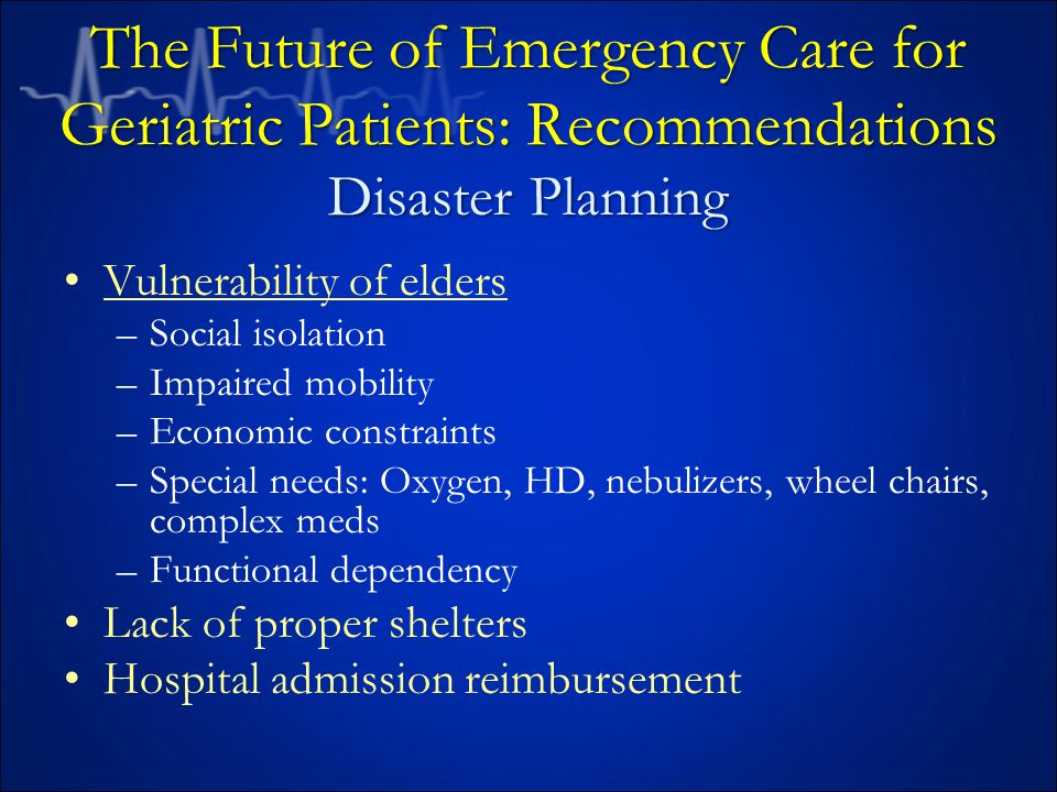 Vulnerability of elders –Social isolation –Impaired mobility –Economic constraints –Special needs: Oxygen, HD, nebulizers, wheel chairs, complex meds –Functional dependency Lack of proper shelters Hospital admission reimbursement The Future of Emergency Care for Geriatric Patients: Recommendations Disaster Planning