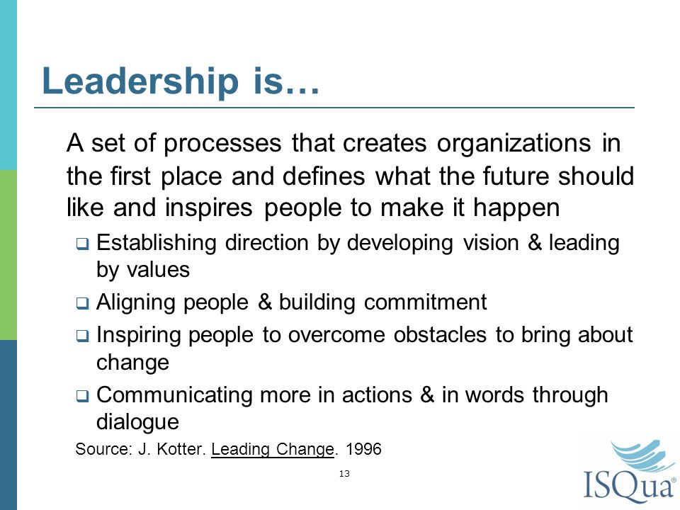 Leadership is… A set of processes that creates organizations in the first place and defines what the future should like and inspires people to make it happen  Establishing direction by developing vision & leading by values  Aligning people & building commitment  Inspiring people to overcome obstacles to bring about change  Communicating more in actions & in words through dialogue Source: J.