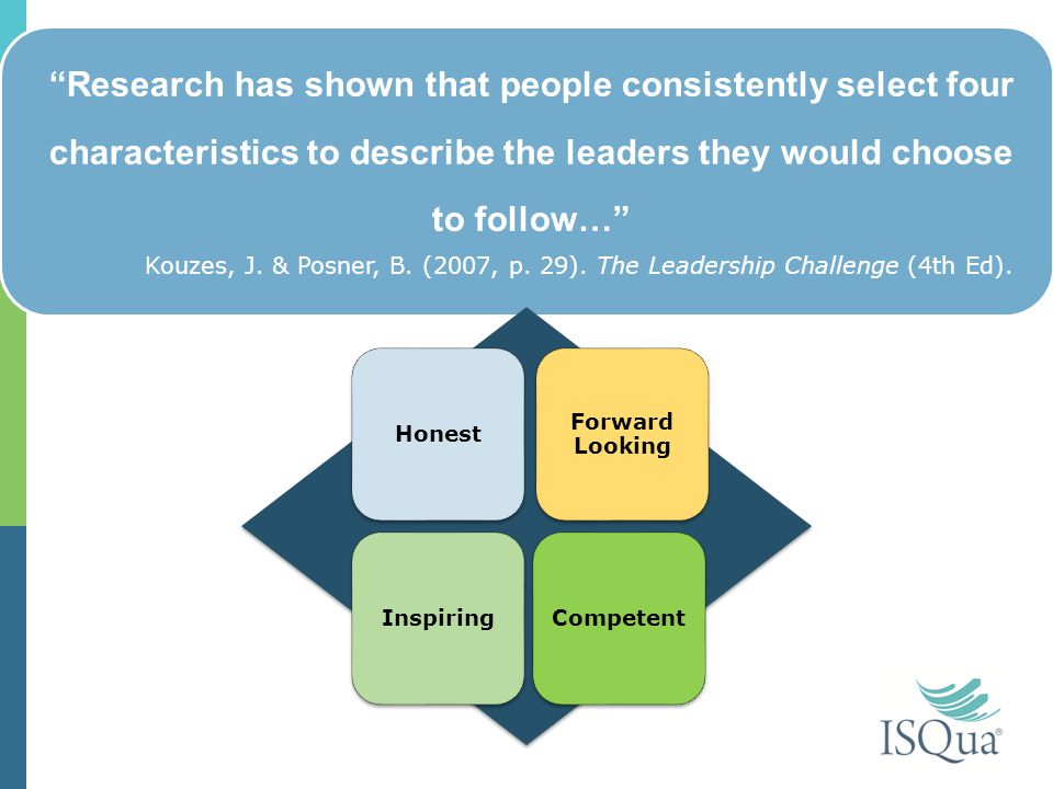 Research has shown that people consistently select four characteristics to describe the leaders they would choose to follow… Honest Forward Looking InspiringCompetent Kouzes, J.