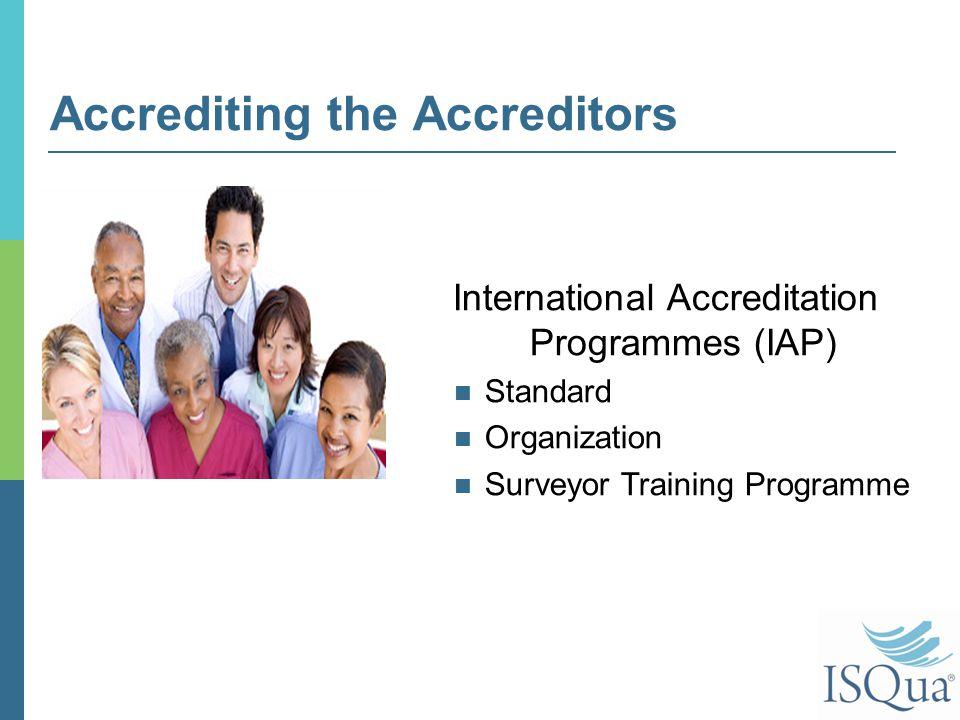 Accrediting the Accreditors International Accreditation Programmes (IAP) Standard Organization Surveyor Training Programme