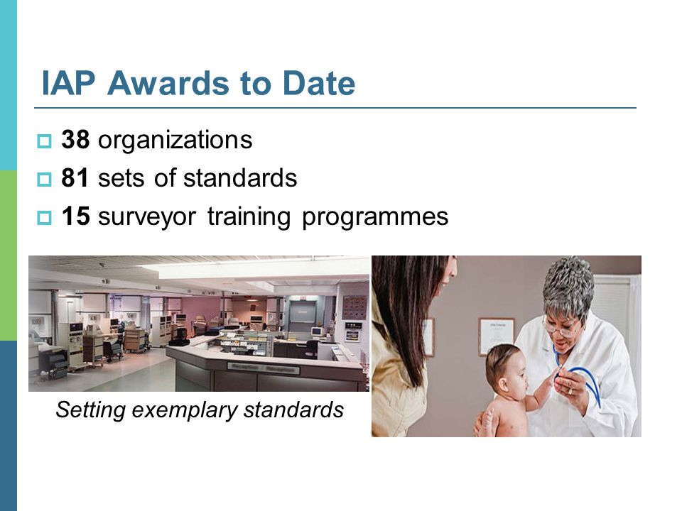 IAP Awards to Date  38 organizations  81 sets of standards  15 surveyor training programmes Setting exemplary standards