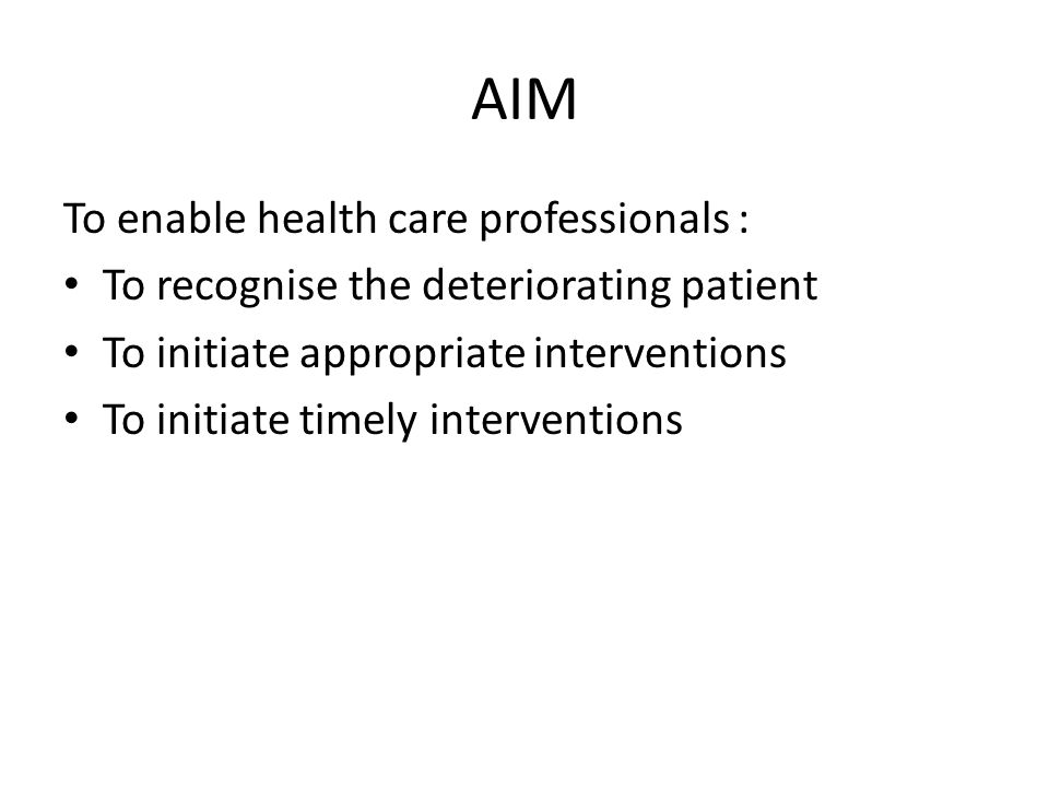 AIM To enable health care professionals : To recognise the deteriorating patient To initiate appropriate interventions To initiate timely intervention