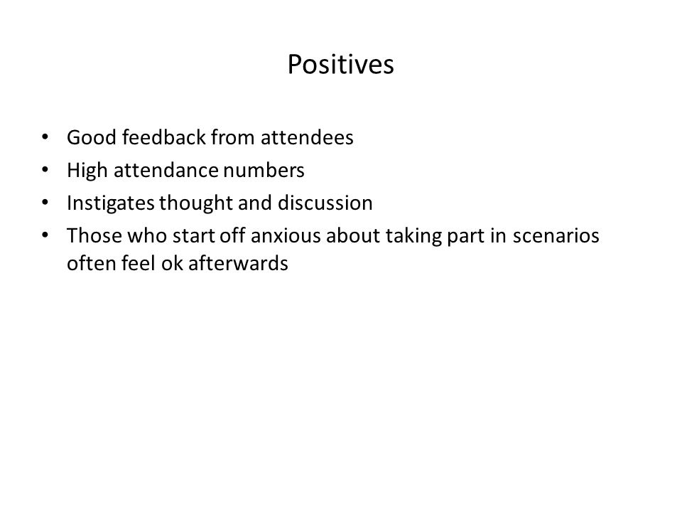 Positives Good feedback from attendees High attendance numbers Instigates thought and discussion Those who start off anxious about taking part in scen