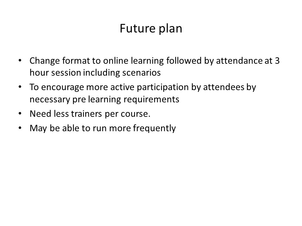 Future plan Change format to online learning followed by attendance at 3 hour session including scenarios To encourage more active participation by at