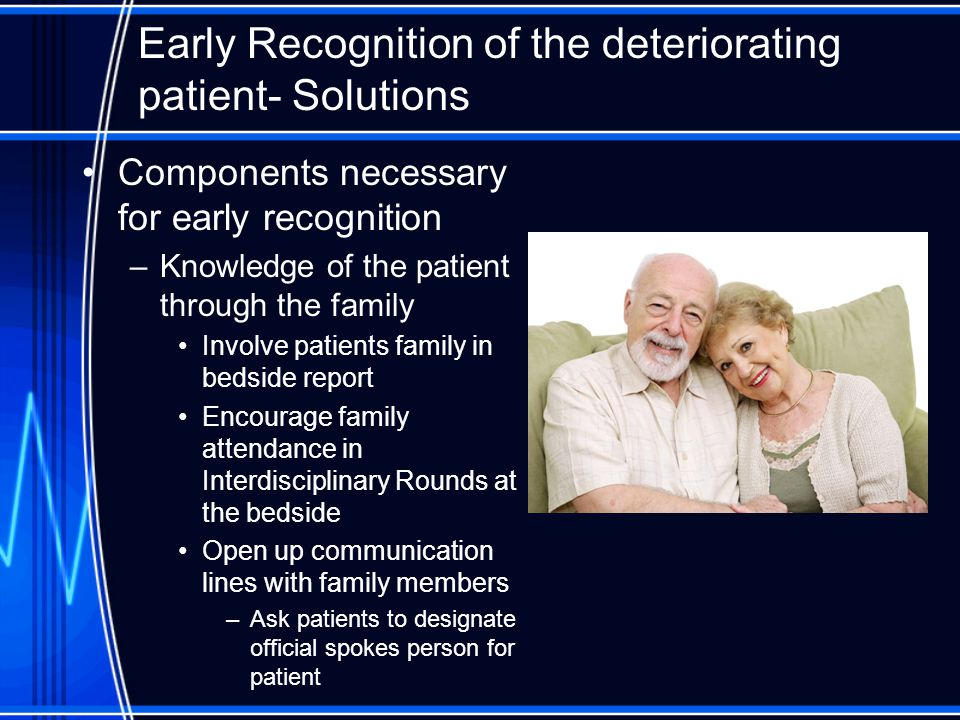 Early Recognition of the deteriorating patient- Solutions Components necessary for early recognition –Knowledge of the patient through the family Invo