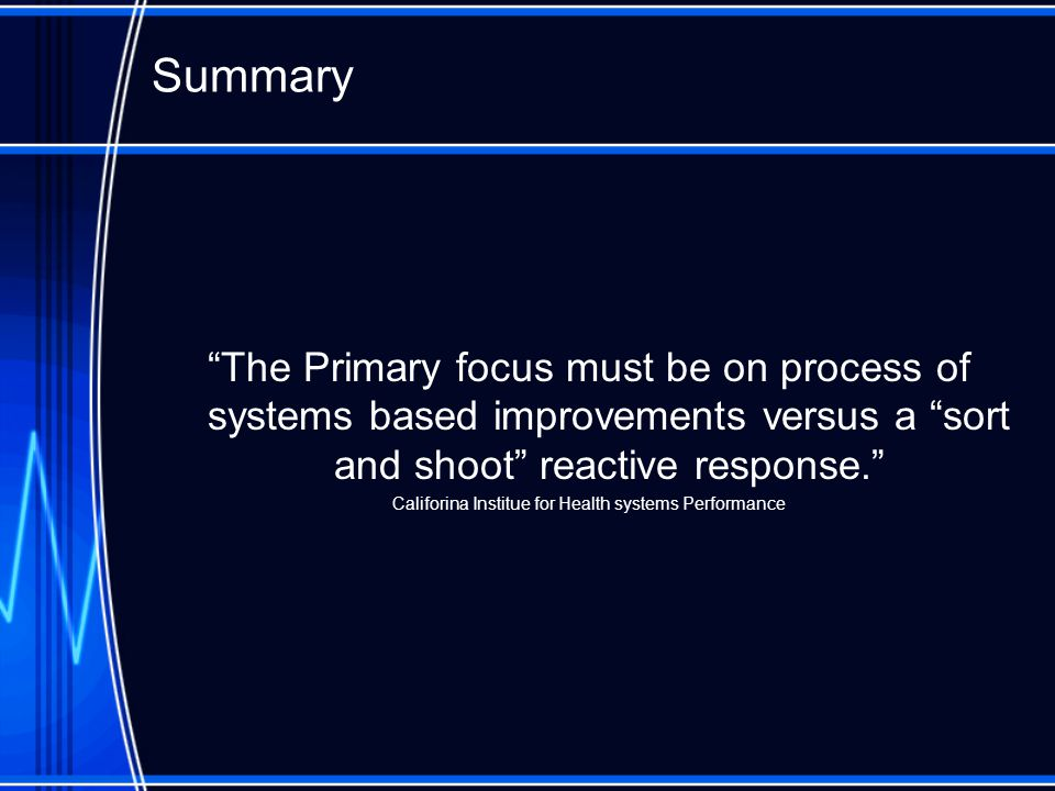 "Summary ""The Primary focus must be on process of systems based improvements versus a ""sort and shoot"" reactive response."" Califorina Institue for Heal"
