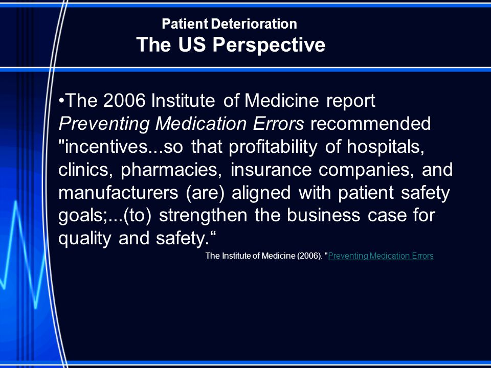 Patient Deterioration The US Perspective Driving Forces in US IOM Report Joint Commission National Quality Forum Centers for Medicare and Medicaid Leap Frog Health Grades Private Insurance Contracts Legal Liability