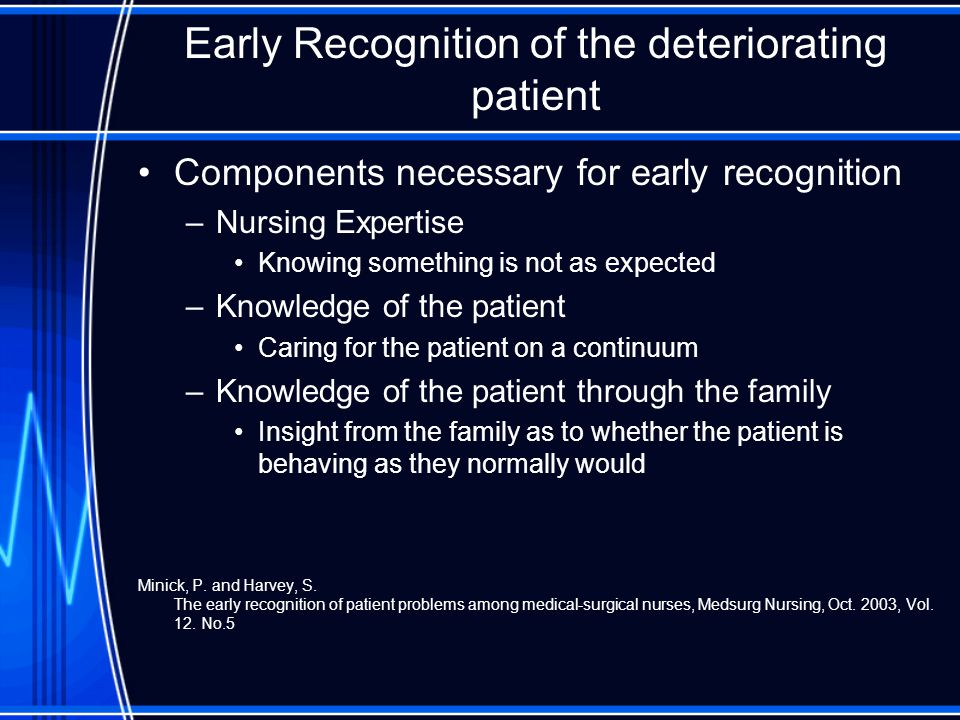 Early Recognition of the deteriorating patient- Solutions Components necessary for early recognition –Knowledge of the patient through the family Involve patients family in bedside report Encourage family attendance in Interdisciplinary Rounds at the bedside Open up communication lines with family members –Ask patients to designate official spokes person for patient