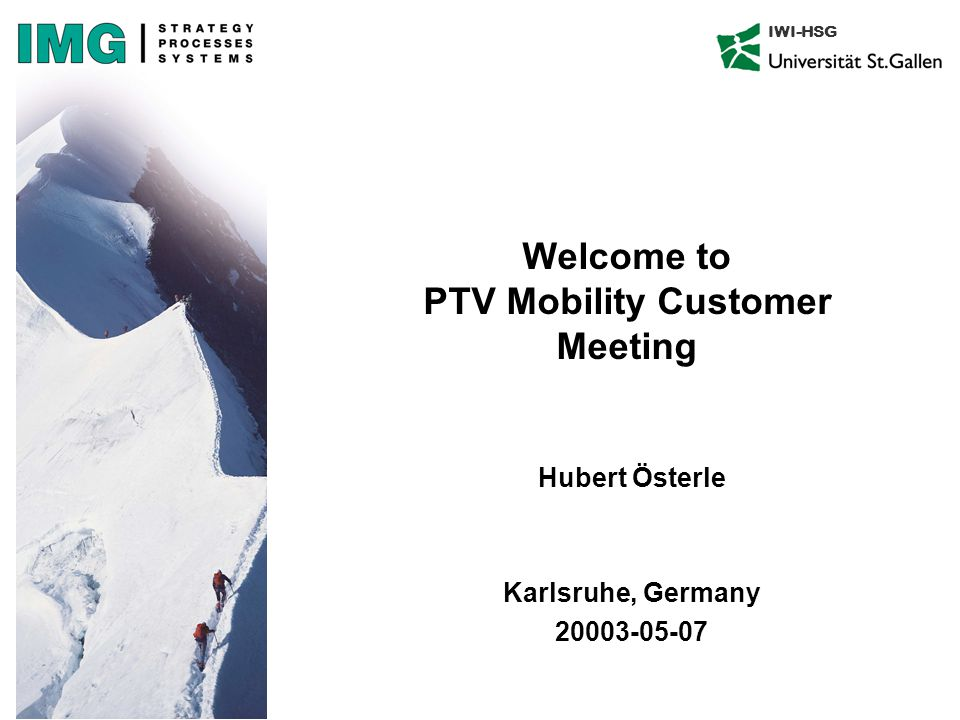 IWI-HSG Welcome to PTV Mobility Customer Meeting Hubert Österle Karlsruhe, Germany 20003-05-07