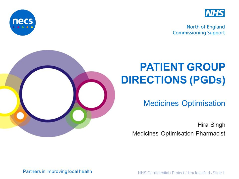 Partners in improving local health NHS Confidential / Protect / Unclassified - Slide 1 PATIENT GROUP DIRECTIONS (PGDs) Medicines Optimisation Hira Sin